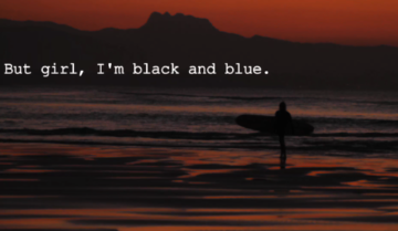 but girl i'm black and blue.